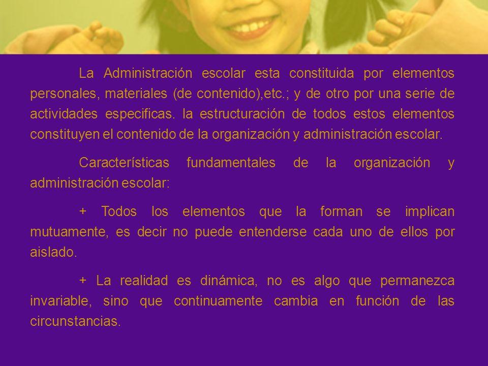 La Administración escolar esta constituida por elementos personales, materiales (de contenido),etc.; y de otro por una serie de actividades especificas. la estructuración de todos estos elementos constituyen el contenido de la organización y administración escolar.