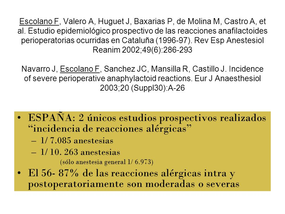 Escolano F, Valero A, Huguet J, Baxarias P, de Molina M, Castro A, et al. Estudio epidemiológico prospectivo de las reacciones anafilactoides perioperatorias ocurridas en Cataluña (1996-97). Rev Esp Anestesiol Reanim 2002;49(6):286-293 Navarro J, Escolano F, Sanchez JC, Mansilla R, Castillo J. Incidence of severe perioperative anaphylactoid reactions. Eur J Anaesthesiol 2003;20 (Suppl30):A-26