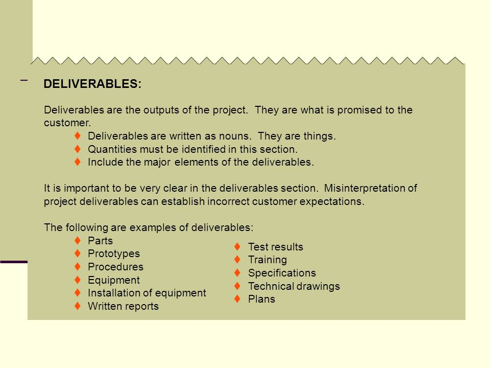 DELIVERABLES:Deliverables are the outputs of the project. They are what is promised to the customer.