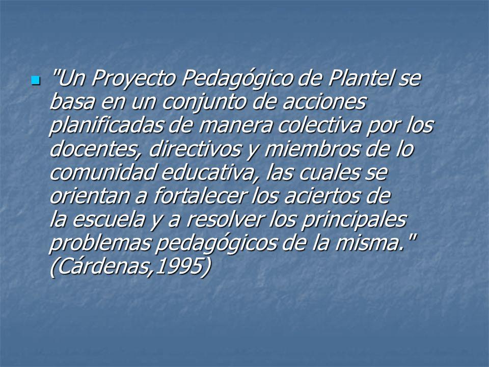 Un Proyecto Pedagógico de Plantel se basa en un conjunto de acciones planificadas de manera colectiva por los docentes, directivos y miembros de lo comunidad educativa, las cuales se orientan a fortalecer los aciertos de la escuela y a resolver los principales problemas pedagógicos de la misma. (Cárdenas,1995)