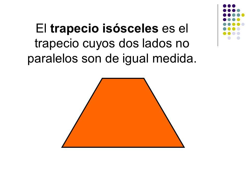 El trapecio isósceles es el trapecio cuyos dos lados no paralelos son de igual medida.