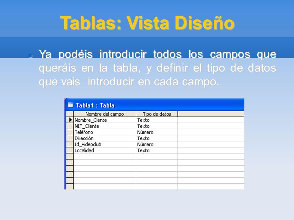 Tablas: Vista Diseño Ya podéis introducir todos los campos que queráis en la tabla, y definir el tipo de datos que vais introducir en cada campo.