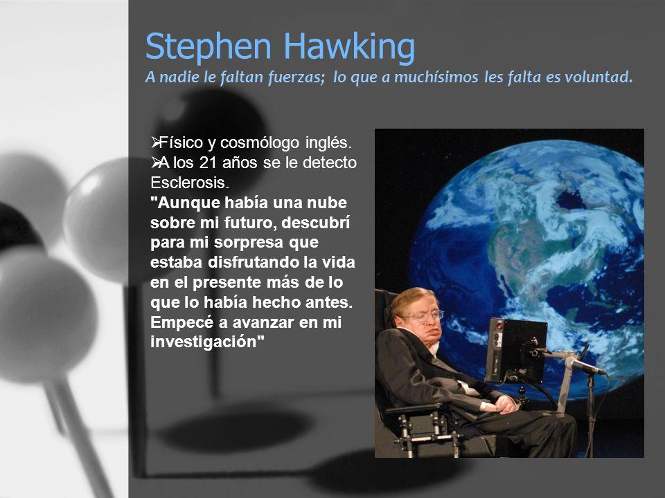 Stephen Hawking A nadie le faltan fuerzas; lo que a muchísimos les falta es voluntad.
