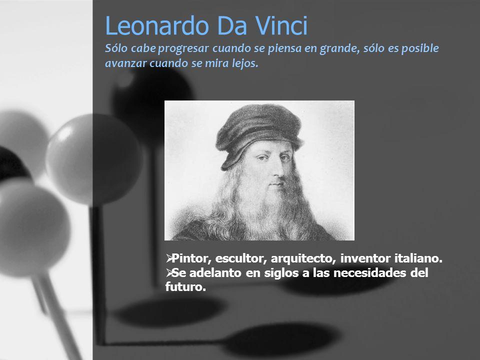 Leonardo Da Vinci Sólo cabe progresar cuando se piensa en grande, sólo es posible avanzar cuando se mira lejos.