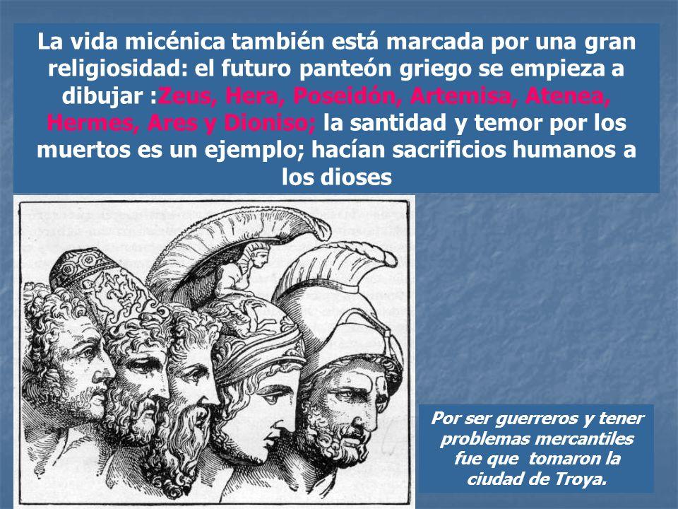 La vida micénica también está marcada por una gran religiosidad: el futuro panteón griego se empieza a dibujar :Zeus, Hera, Poseidón, Artemisa, Atenea, Hermes, Ares y Dioniso; la santidad y temor por los muertos es un ejemplo; hacían sacrificios humanos a los dioses