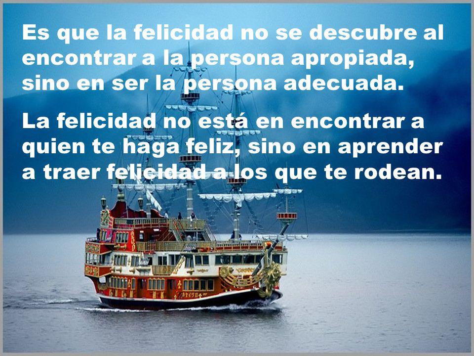 Es que la felicidad no se descubre al encontrar a la persona apropiada, sino en ser la persona adecuada.
