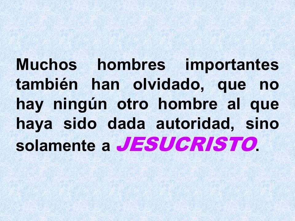 Muchos hombres importantes también han olvidado, que no hay ningún otro hombre al que haya sido dada autoridad, sino solamente a JESUCRISTO.
