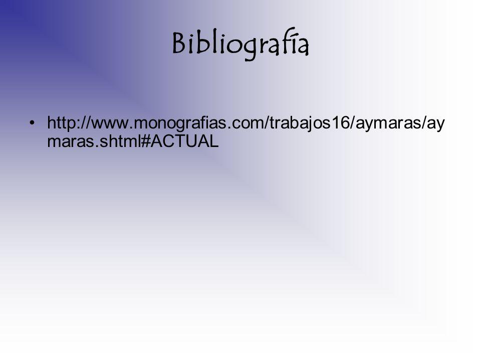 Bibliografía http://www.monografias.com/trabajos16/aymaras/aymaras.shtml#ACTUAL