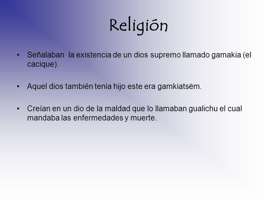 Religión Señalaban la existencia de un dios supremo llamado gamakia (el cacique). Aquel dios también tenia hijo este era gamkiatsëm.