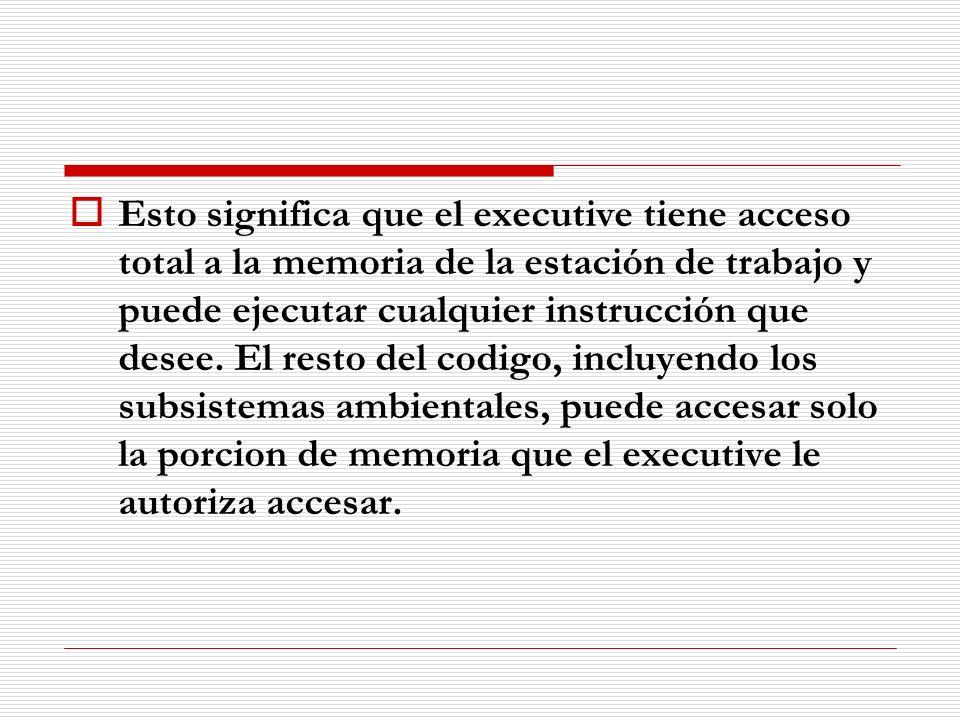 Esto significa que el executive tiene acceso total a la memoria de la estación de trabajo y puede ejecutar cualquier instrucción que desee.