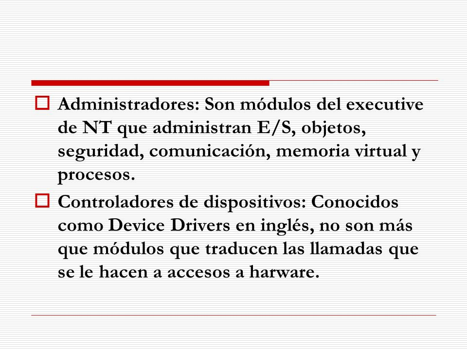 Administradores: Son módulos del executive de NT que administran E/S, objetos, seguridad, comunicación, memoria virtual y procesos.