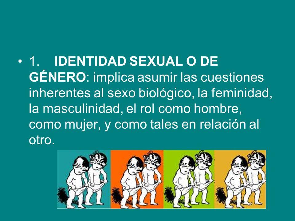 1. IDENTIDAD SEXUAL O DE GÉNERO: implica asumir las cuestiones inherentes al sexo biológico, la feminidad, la masculinidad, el rol como hombre, como mujer, y como tales en relación al otro.