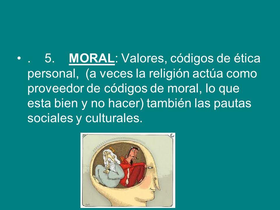 . 5. MORAL: Valores, códigos de ética personal, (a veces la religión actúa como proveedor de códigos de moral, lo que esta bien y no hacer) también las pautas sociales y culturales.