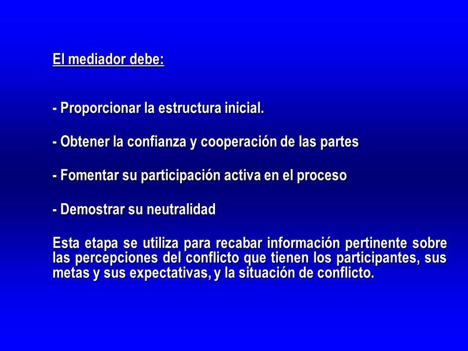 El mediador debe: - Proporcionar la estructura inicial. - Obtener la confianza y cooperación de las partes.