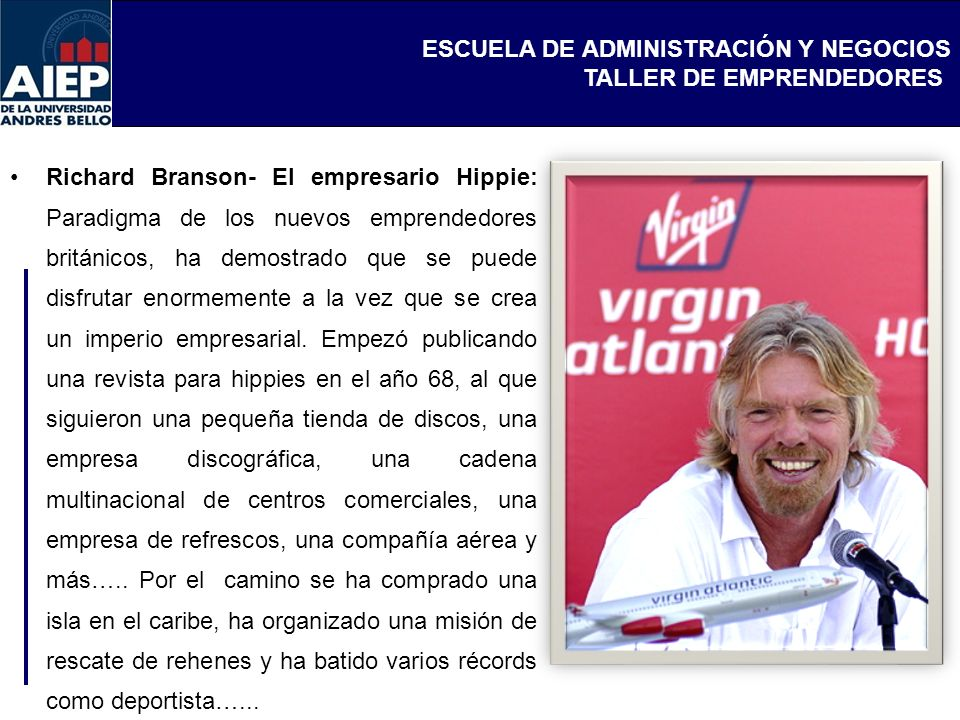 Richard Branson- El empresario Hippie: Paradigma de los nuevos emprendedores británicos, ha demostrado que se puede disfrutar enormemente a la vez que se crea un imperio empresarial.