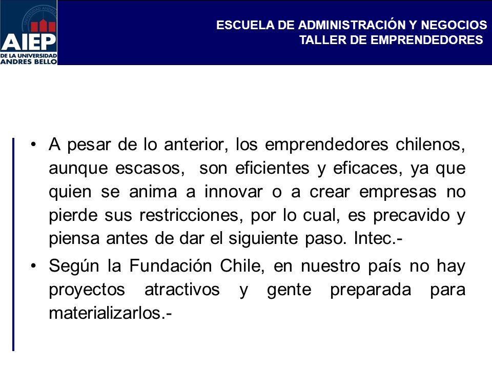 A pesar de lo anterior, los emprendedores chilenos, aunque escasos, son eficientes y eficaces, ya que quien se anima a innovar o a crear empresas no pierde sus restricciones, por lo cual, es precavido y piensa antes de dar el siguiente paso. Intec.-