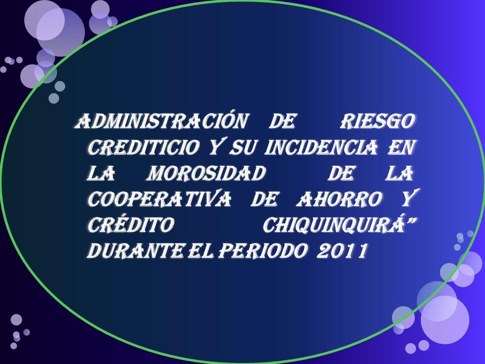 ADMINISTRACIÓN DE riesgo Crediticio Y su incidencia en LA MOROSIDAD de LA COOPERATIVA DE AHORRO Y CRÉDITO CHIQUINQUIRÁ DURANTE EL PERIODO 2011