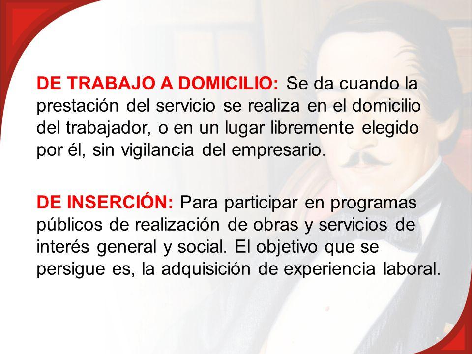 DE TRABAJO A DOMICILIO: Se da cuando la prestación del servicio se realiza en el domicilio del trabajador, o en un lugar libremente elegido por él, sin vigilancia del empresario.