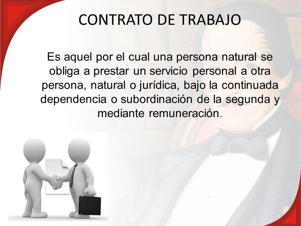 CONTRATO DE TRABAJO Es aquel por el cual una persona natural se obliga a prestar un servicio personal a otra persona, natural o jurídica, bajo la continuada dependencia o subordinación de la segunda y mediante remuneración.