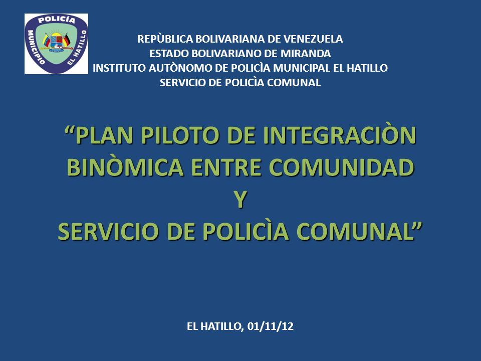 REPÙBLICA BOLIVARIANA DE VENEZUELA ESTADO BOLIVARIANO DE MIRANDA INSTITUTO AUTÒNOMO DE POLICÌA MUNICIPAL EL HATILLO SERVICIO DE POLICÌA COMUNAL PLAN PILOTO DE INTEGRACIÒN BINÒMICA ENTRE COMUNIDAD Y SERVICIO DE POLICÌA COMUNAL EL HATILLO, 01/11/12