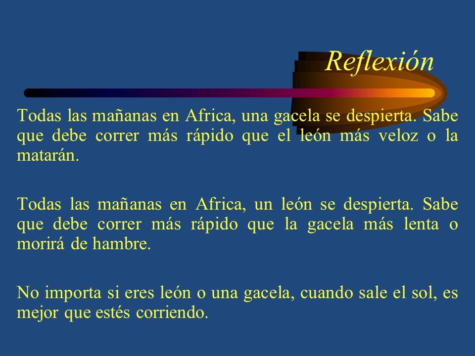 Reflexión Todas las mañanas en Africa, una gacela se despierta. Sabe que debe correr más rápido que el león más veloz o la matarán.