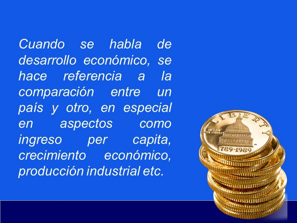 Cuando se habla de desarrollo económico, se hace referencia a la comparación entre un país y otro, en especial en aspectos como ingreso per capita, crecimiento económico, producción industrial etc.
