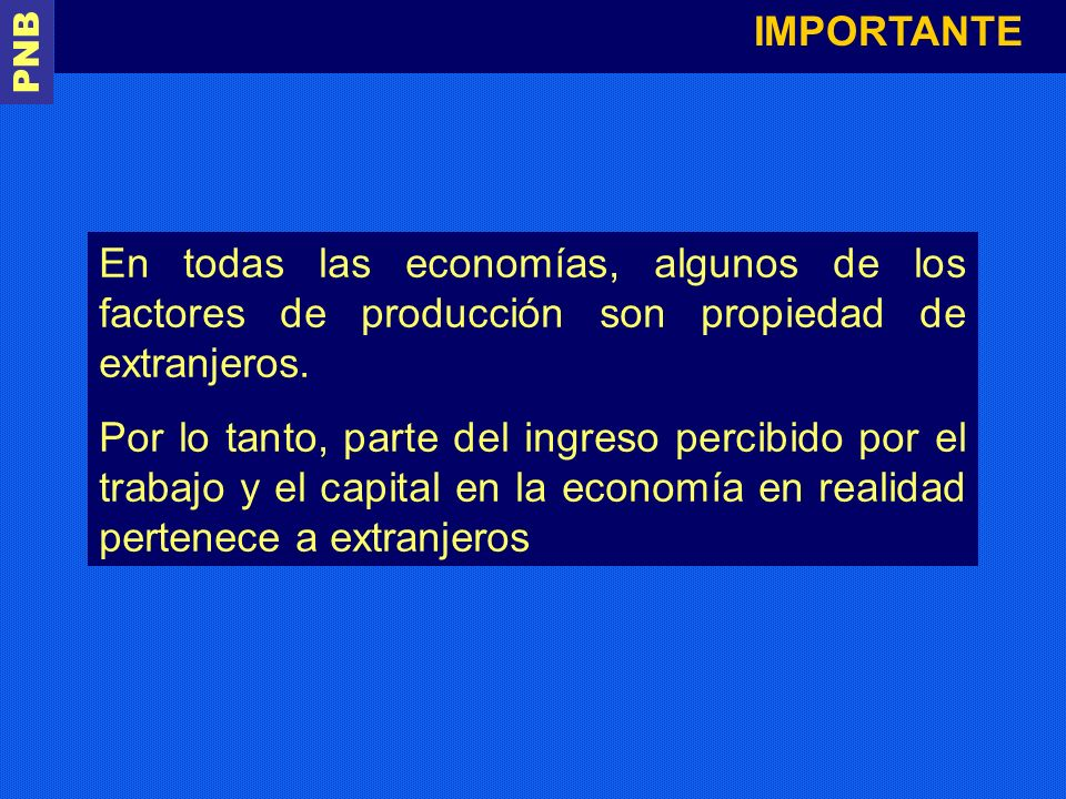 IMPORTANTE PNB. En todas las economías, algunos de los factores de producción son propiedad de extranjeros.