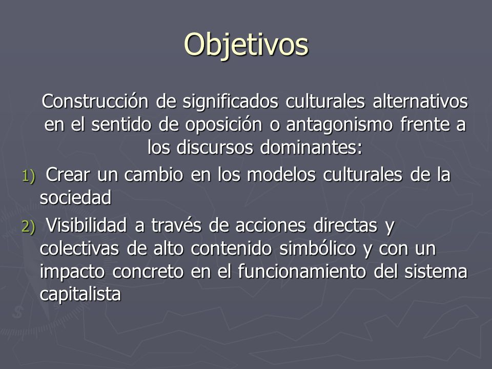 Objetivos Construcción de significados culturales alternativos en el sentido de oposición o antagonismo frente a los discursos dominantes: