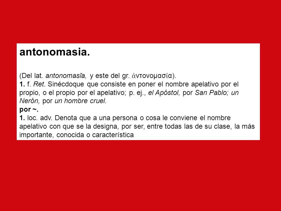 antonomasia. (Del lat. antonomasĭa, y este del gr. ἀντονομασία).