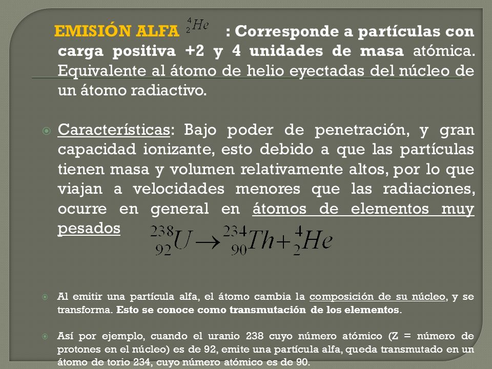 EMISIÓN ALFA : Corresponde a partículas con carga positiva +2 y 4 unidades de masa atómica. Equivalente al átomo de helio eyectadas del núcleo de un átomo radiactivo.