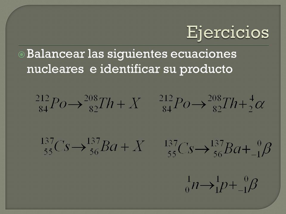 Ejercicios Balancear las siguientes ecuaciones nucleares e identificar su producto