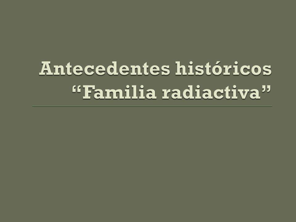 Antecedentes históricos Familia radiactiva