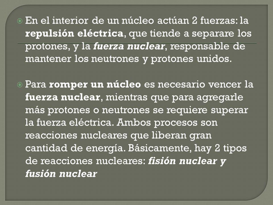 En el interior de un núcleo actúan 2 fuerzas: la repulsión eléctrica, que tiende a separare los protones, y la fuerza nuclear, responsable de mantener los neutrones y protones unidos.