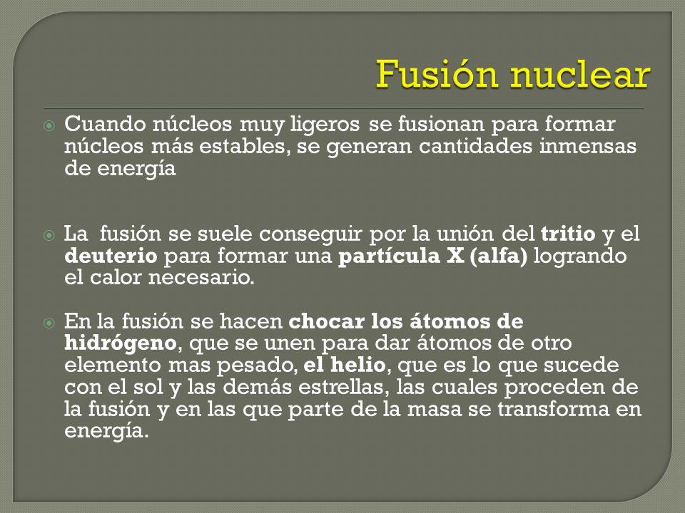 Fusión nuclear Cuando núcleos muy ligeros se fusionan para formar núcleos más estables, se generan cantidades inmensas de energía.