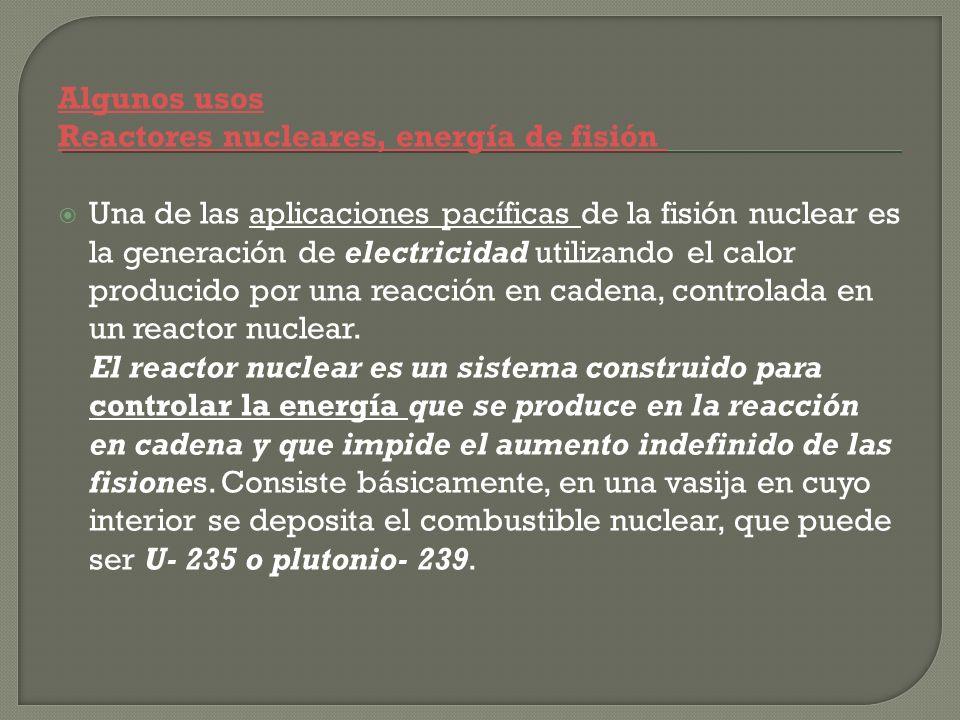 Algunos usos Reactores nucleares, energía de fisión