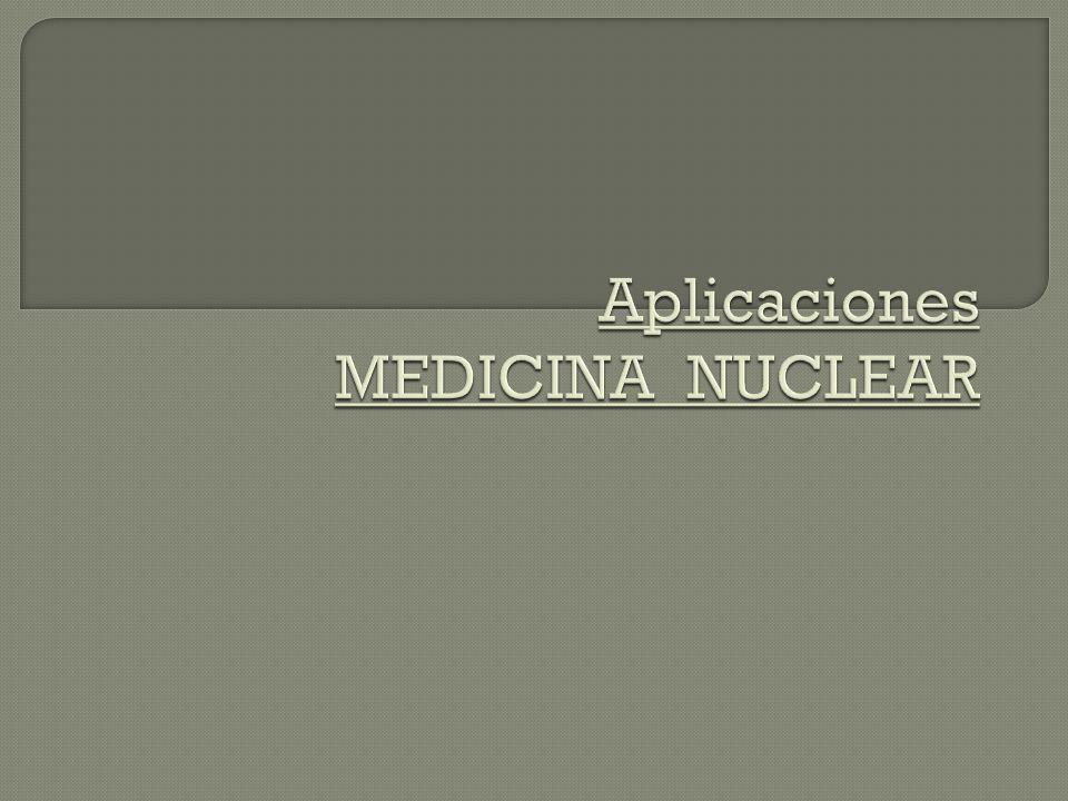 Aplicaciones MEDICINA NUCLEAR