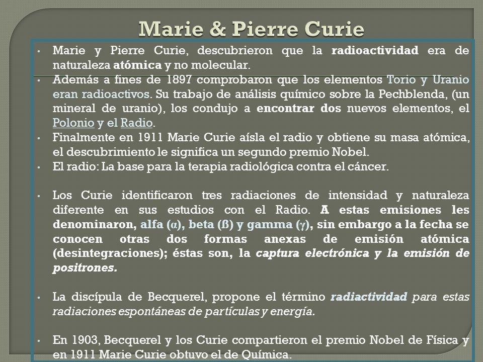 Marie & Pierre Curie Marie y Pierre Curie, descubrieron que la radioactividad era de naturaleza atómica y no molecular.