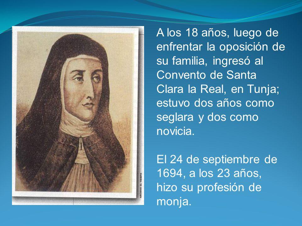 A los 18 años, luego de enfrentar la oposición de su familia, ingresó al Convento de Santa Clara la Real, en Tunja; estuvo dos años como seglara y dos como novicia.