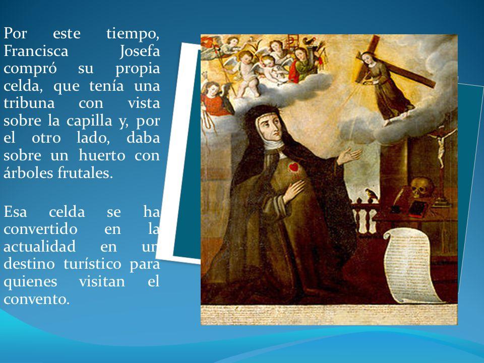 Por este tiempo, Francisca Josefa compró su propia celda, que tenía una tribuna con vista sobre la capilla y, por el otro lado, daba sobre un huerto con árboles frutales.