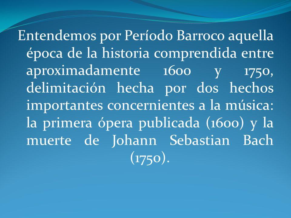 Entendemos por Período Barroco aquella época de la historia comprendida entre aproximadamente 1600 y 1750, delimitación hecha por dos hechos importantes concernientes a la música: la primera ópera publicada (1600) y la muerte de Johann Sebastian Bach (1750).