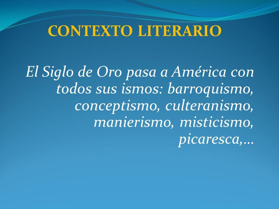 CONTEXTO LITERARIOEl Siglo de Oro pasa a América con todos sus ismos: barroquismo, conceptismo, culteranismo, manierismo, misticismo, picaresca,…