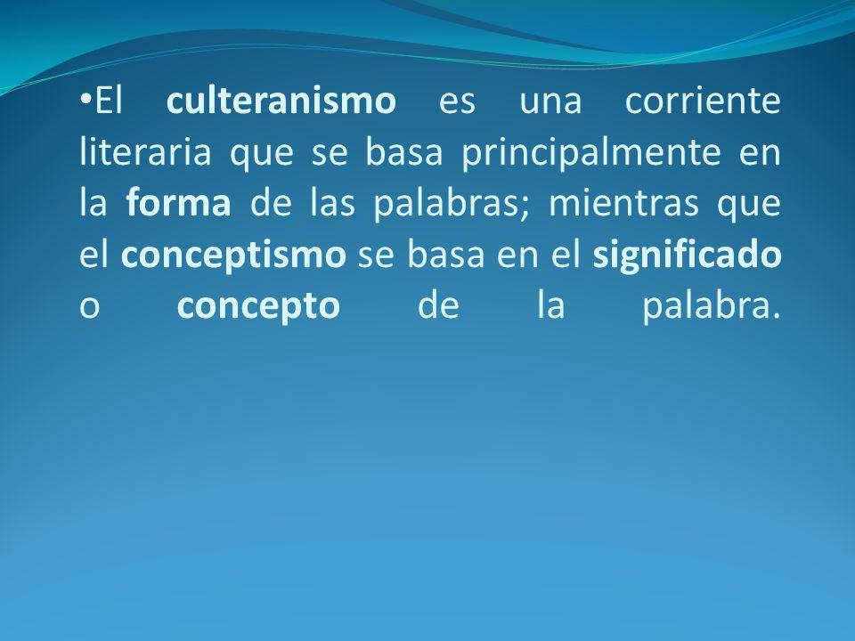 El culteranismo es una corriente literaria que se basa principalmente en la forma de las palabras; mientras que el conceptismo se basa en el significado o concepto de la palabra.