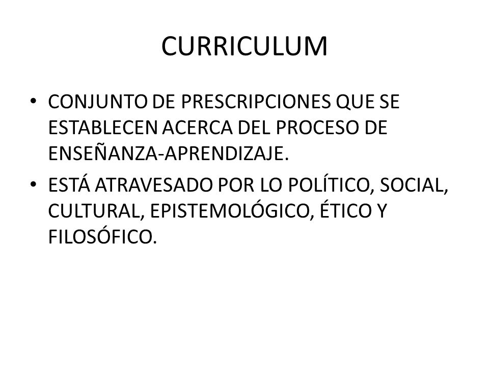 CURRICULUM CONJUNTO DE PRESCRIPCIONES QUE SE ESTABLECEN ACERCA DEL PROCESO DE ENSEÑANZA-APRENDIZAJE.