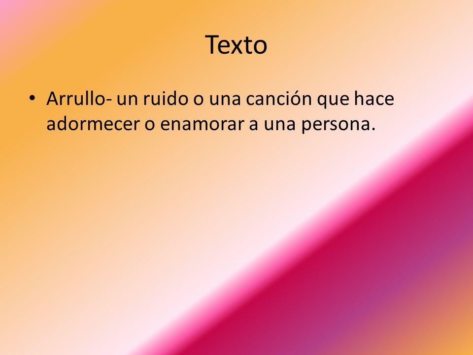 Texto Arrullo- un ruido o una canción que hace adormecer o enamorar a una persona.