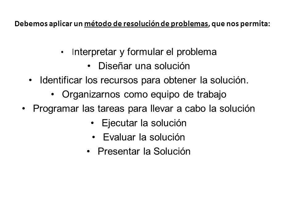 Debemos aplicar un método de resolución de problemas, que nos permita: