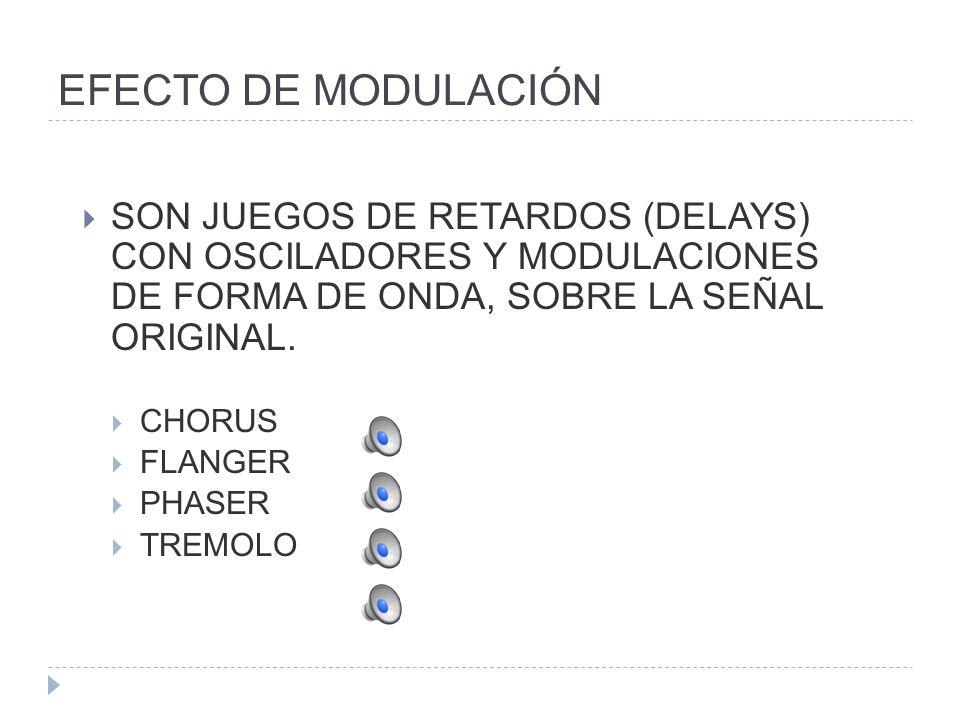 EFECTO DE MODULACIÓN SON JUEGOS DE RETARDOS (DELAYS) CON OSCILADORES Y MODULACIONES DE FORMA DE ONDA, SOBRE LA SEÑAL ORIGINAL.