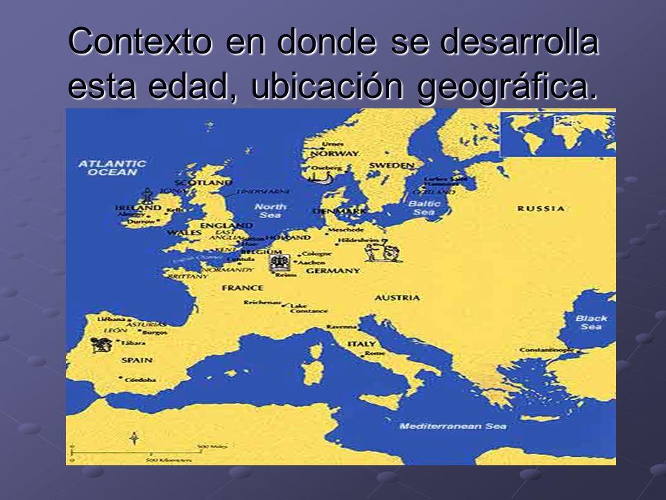 Contexto en donde se desarrolla esta edad, ubicación geográfica.