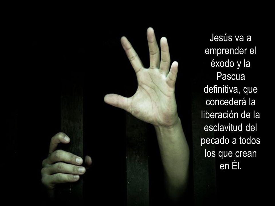 Jesús va a emprender el éxodo y la Pascua definitiva, que concederá la liberación de la esclavitud del pecado a todos los que crean en Él.