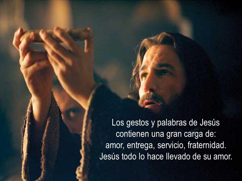 Los gestos y palabras de Jesús contienen una gran carga de: amor, entrega, servicio, fraternidad.