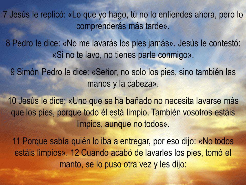 7 Jesús le replicó: «Lo que yo hago, tú no lo entiendes ahora, pero lo comprenderás más tarde».